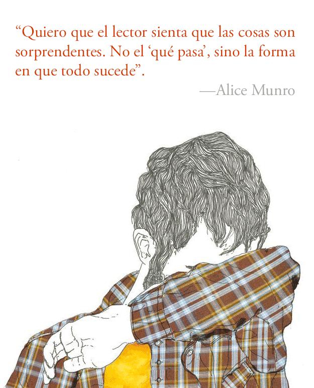 """""""Quiero que el lector sienta que las cosas son sorprendentes. No el 'qué pasa', sino la forma en que todo sucede"""". Alice Munro."""