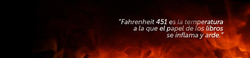 Farenheit 451 es la temperatura a la que el papel de los libros se inflama y arde.